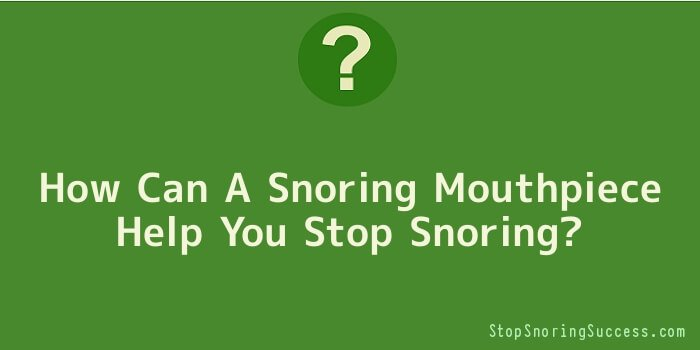 How Can A Snoring Mouthpiece Help You Stop Snoring