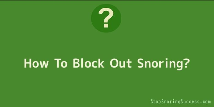 How To Block Out Snoring