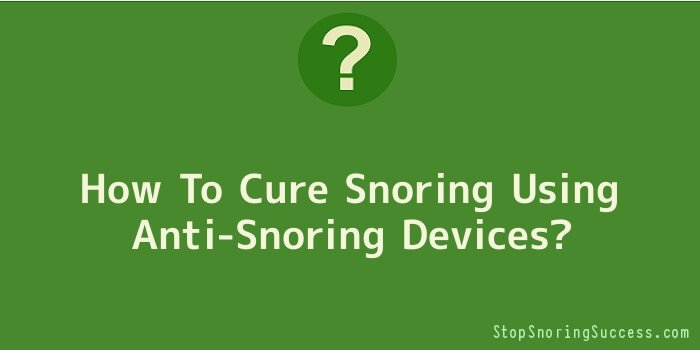 How To Cure Snoring Using Anti-Snoring Devices