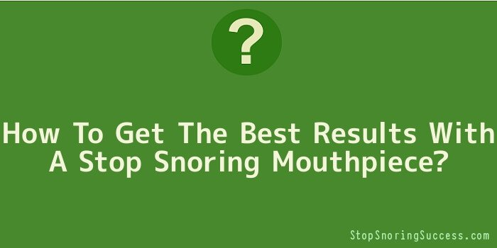 How To Get The Best Results With A Stop Snoring Mouthpiece