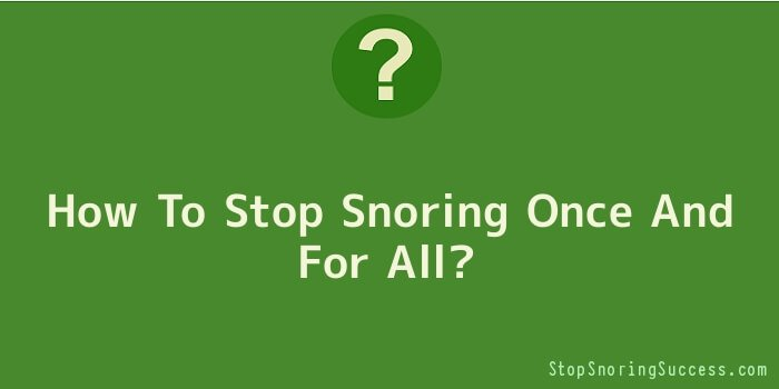 How To Stop Snoring Once And For All