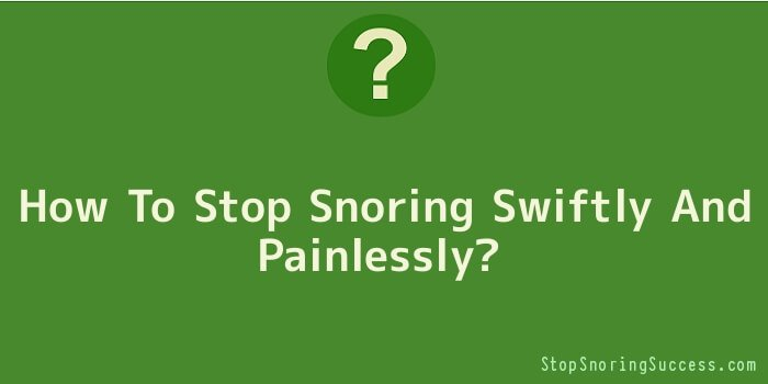 How To Stop Snoring Swiftly And Painlessly