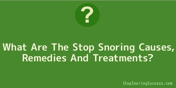 What Are The Stop Snoring Causes, Remedies And Treatments